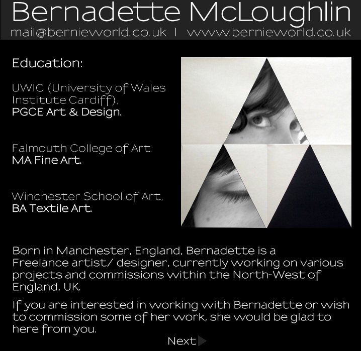 Bernadette McLoughlin Artist Statement: Education:UWIC (University of Wales Institute Cardiff),PGCE Art & Design.Falmouth College of Art.MA Fine Art.Winchester School of Art,BA Textile Art. Born in Manchester, England, Bernadette is a Freelance artist/ designer, currently working on variousprojects and commissions within the North-West ofEngland, UK.If you are interested in working with Bernadette or wishto commission some of her work, she would be glad to here from you.